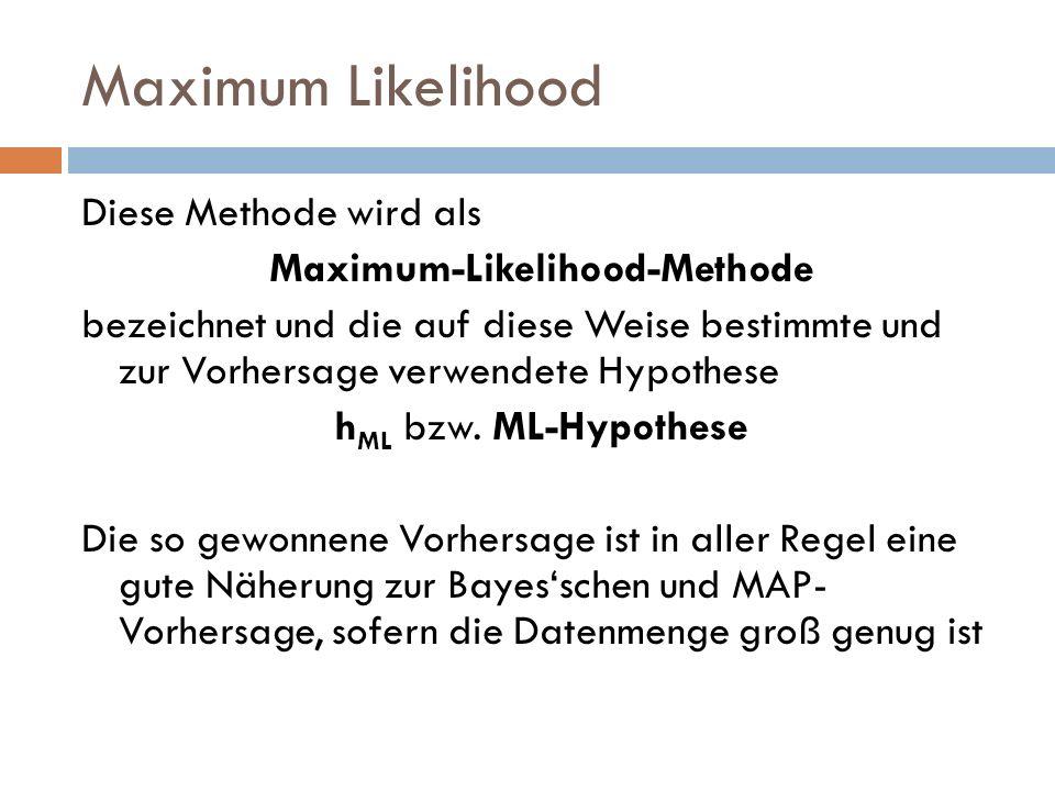 Maximum Likelihood Diese Methode wird als Maximum-Likelihood-Methode bezeichnet und die auf diese Weise bestimmte und zur Vorhersage verwendete Hypoth