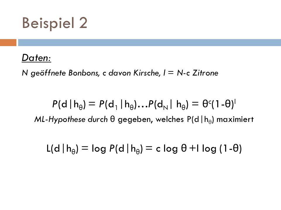 Beispiel 2 Daten: N geöffnete Bonbons, c davon Kirsche, l = N-c Zitrone P(d|h θ ) = P(d 1 |h θ )…P(d N | h θ ) = θ c (1- θ ) l ML-Hypothese durch θ ge