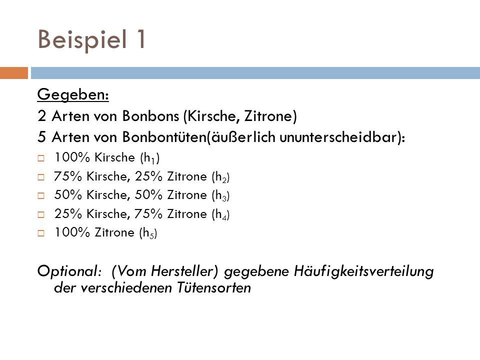 Beispiel 1 Gegeben: 2 Arten von Bonbons (Kirsche, Zitrone) 5 Arten von Bonbontüten(äußerlich ununterscheidbar): 100% Kirsche (h 1 ) 75% Kirsche, 25% Z