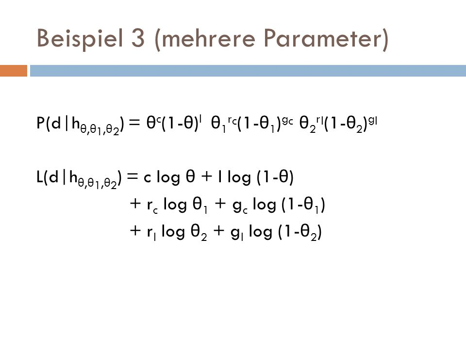 Beispiel 3 (mehrere Parameter) P(d|h θ, θ 1, θ 2 ) = θ c (1- θ ) l θ 1 r c (1- θ 1 ) g c θ 2 r l (1- θ 2 ) g l L(d|h θ, θ 1, θ 2 ) = c log θ + l log (