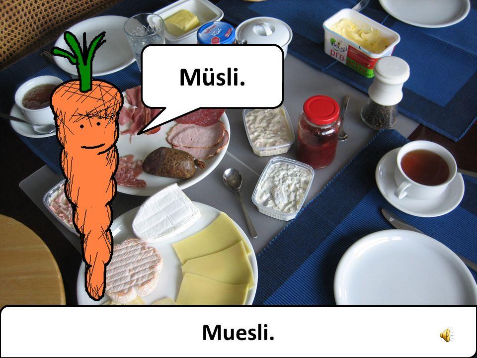 Ich habs dir doch schon hundert Mal gesagt! Es heißt Müsli! Müsli! Müsli! Müsli! Ive told you a hundred times! Its Muesli! Muesli! Muesli! Muesli!