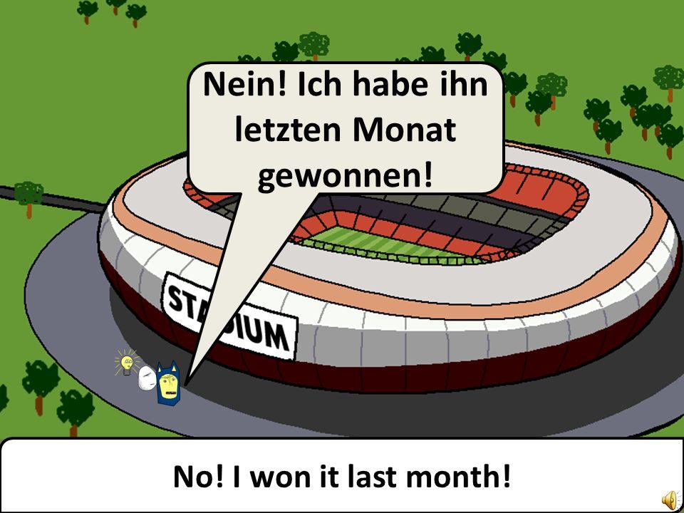 Liar! I won it yesterday!! Lügner! Ich habe ihn gestern gewonnen!!