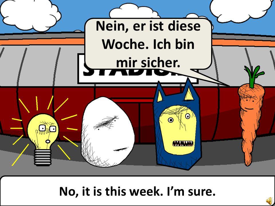 Or next week? Oder nächste Woche?