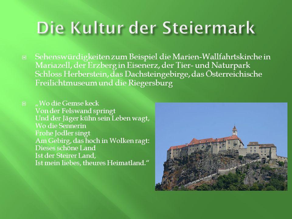 Sehenswürdigkeiten zum Beispiel die Marien-Wallfahrtskirche in Mariazell, der Erzberg in Eisenerz, der Tier- und Naturpark Schloss Herberstein, das Dachsteingebirge, das Österreichische Freilichtmuseum und die Riegersburg Wo die Gemse keck Von der Felswand springt Und der Jäger kühn sein Leben wagt, Wo die Sennerin Frohe Jodler singt Am Gebirg, das hoch in Wolken ragt: Dieses schöne Land Ist der Steirer Land, Ist mein liebes, theures Heimatland.