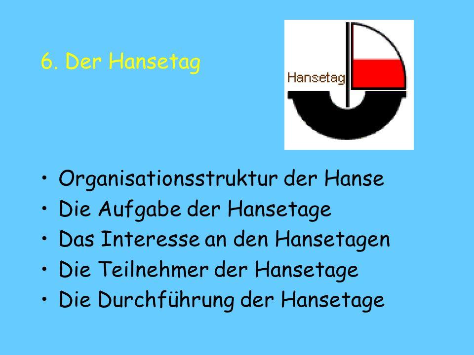 6. Der Hansetag Organisationsstruktur der Hanse Die Aufgabe der Hansetage Das Interesse an den Hansetagen Die Teilnehmer der Hansetage Die Durchführun