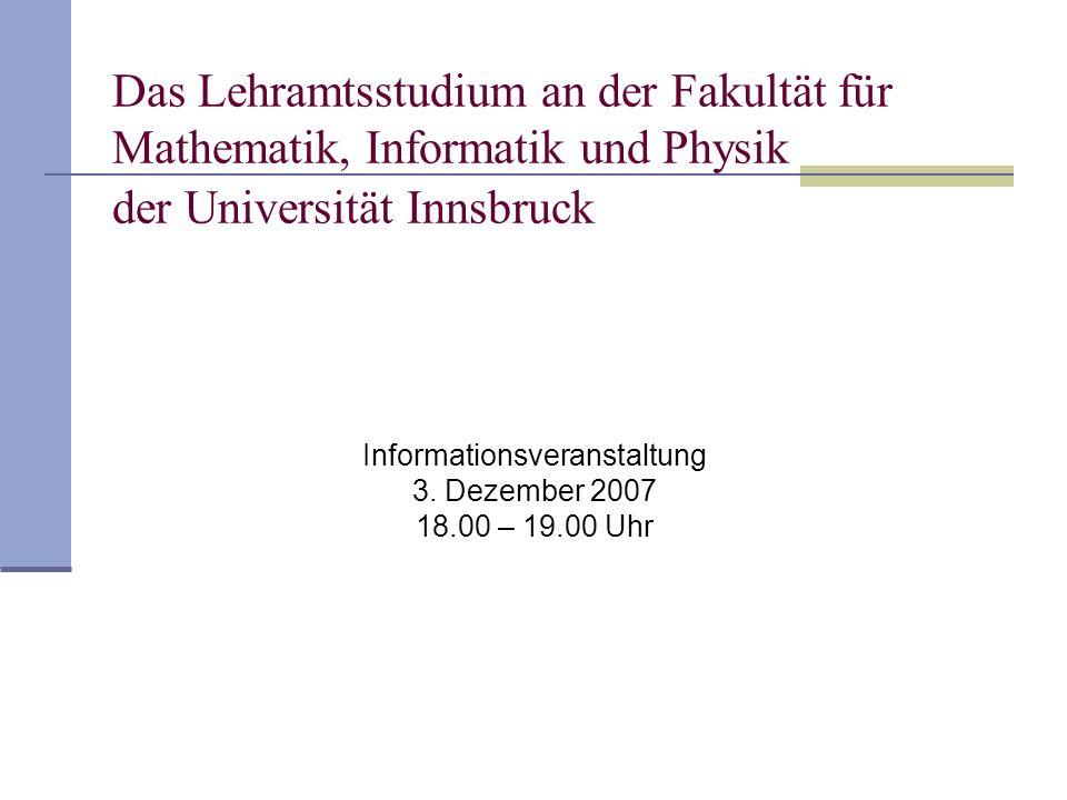 Das Lehramtsstudium an der Fakultät für Mathematik, Informatik und Physik der Universität Innsbruck Informationsveranstaltung 3. Dezember 2007 18.00 –