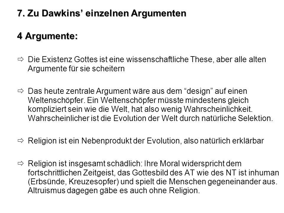 7. Zu Dawkins einzelnen Argumenten 4 Argumente: Die Existenz Gottes ist eine wissenschaftliche These, aber alle alten Argumente für sie scheitern Das