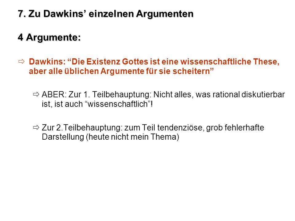 7. Zu Dawkins einzelnen Argumenten 4 Argumente: Dawkins: Die Existenz Gottes ist eine wissenschaftliche These, aber alle üblichen Argumente für sie sc