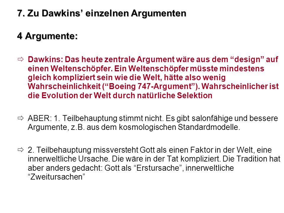 7. Zu Dawkins einzelnen Argumenten 4 Argumente: Dawkins: Das heute zentrale Argument wäre aus dem design auf einen Weltenschöpfer. Ein Weltenschöpfer