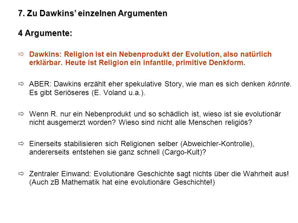 7. Zu Dawkins einzelnen Argumenten 4 Argumente: Dawkins: Religion ist ein Nebenprodukt der Evolution, also natürlich erklärbar. Heute ist Religion ein