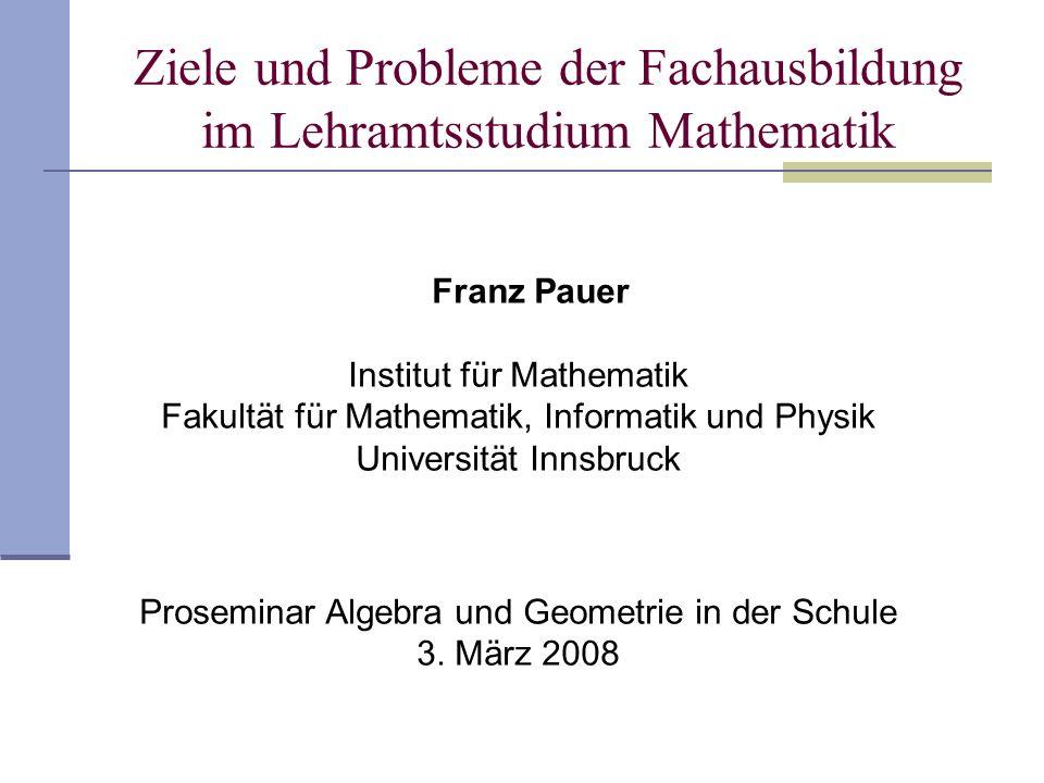 Ziele und Probleme der Fachausbildung im Lehramtsstudium Mathematik Franz Pauer Institut für Mathematik Fakultät für Mathematik, Informatik und Physik