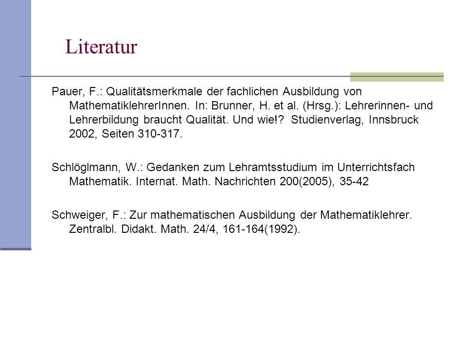 Literatur Pauer, F.: Qualitätsmerkmale der fachlichen Ausbildung von MathematiklehrerInnen. In: Brunner, H. et al. (Hrsg.): Lehrerinnen- und Lehrerbil
