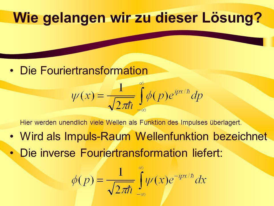 Wie gelangen wir zu dieser Lösung? Die Fouriertransformation Hier werden unendlich viele Wellen als Funktion des Impulses überlagert. Wird als Impuls-