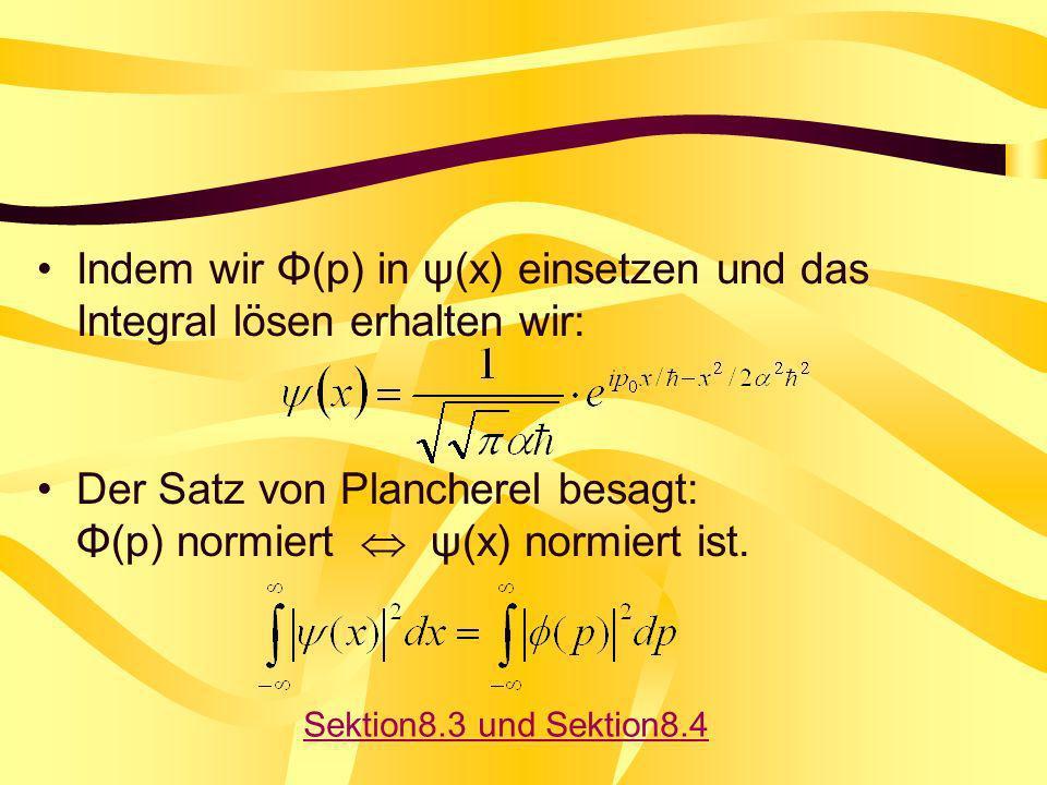 Indem wir Φ(p) in ψ(x) einsetzen und das Integral lösen erhalten wir: Der Satz von Plancherel besagt: Φ(p) normiert ψ(x) normiert ist. Sektion8.3 und
