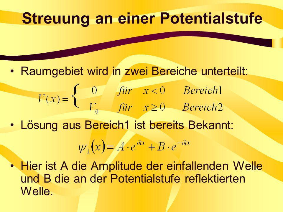 Streuung an einer Potentialstufe Raumgebiet wird in zwei Bereiche unterteilt: Lösung aus Bereich1 ist bereits Bekannt: Hier ist A die Amplitude der ei