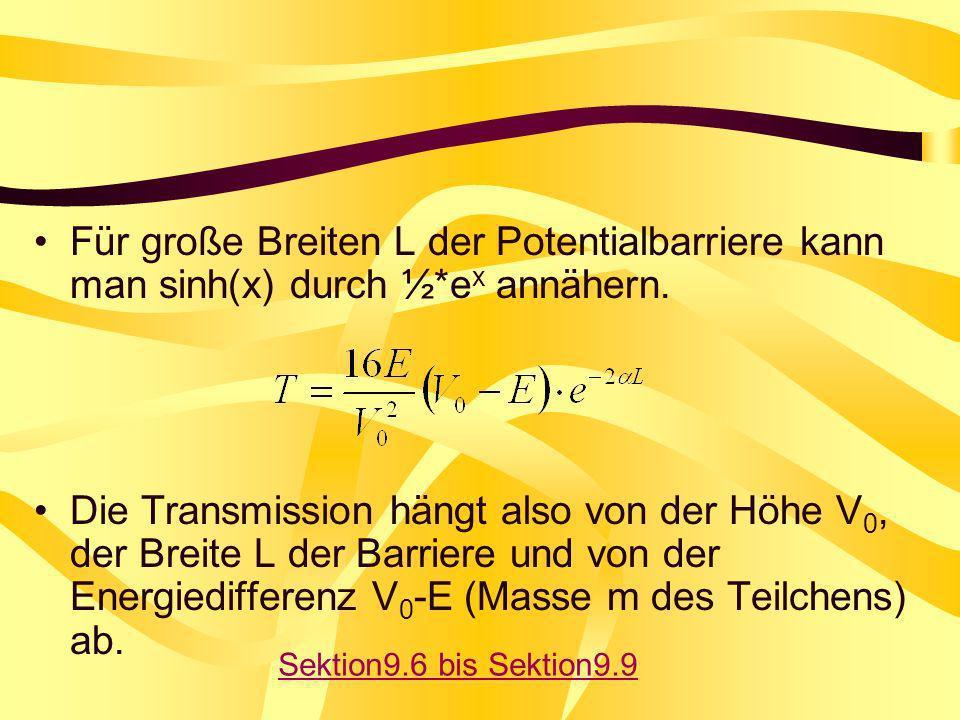 Für große Breiten L der Potentialbarriere kann man sinh(x) durch ½*e x annähern. Die Transmission hängt also von der Höhe V 0, der Breite L der Barrie