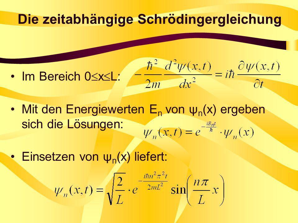 Die zeitabhängige Schrödingergleichung Im Bereich 0 x L: Mit den Energiewerten E n von ψ n (x) ergeben sich die Lösungen: Einsetzen von ψ n (x) liefer