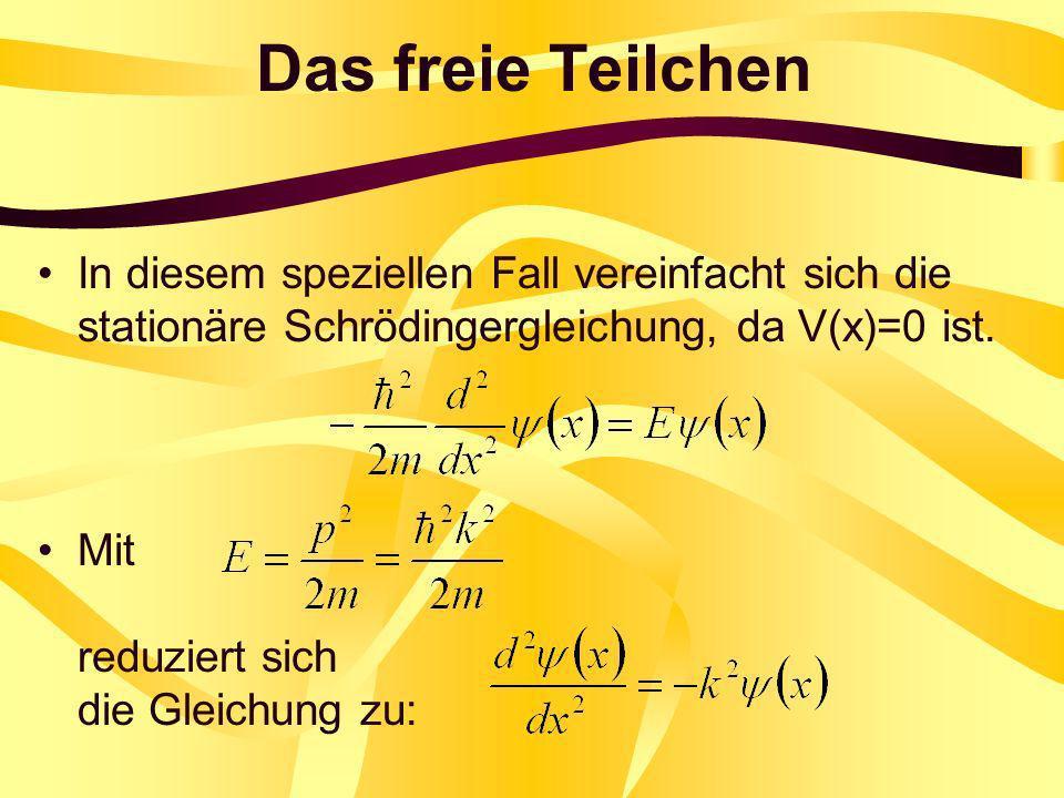 Das freie Teilchen In diesem speziellen Fall vereinfacht sich die stationäre Schrödingergleichung, da V(x)=0 ist. Mit reduziert sich die Gleichung zu: