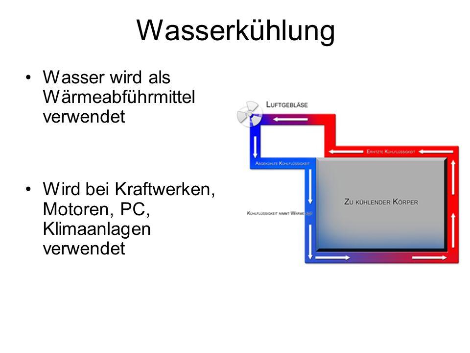 Wasserkühlung Wasser wird als Wärmeabführmittel verwendet Wird bei Kraftwerken, Motoren, PC, Klimaanlagen verwendet