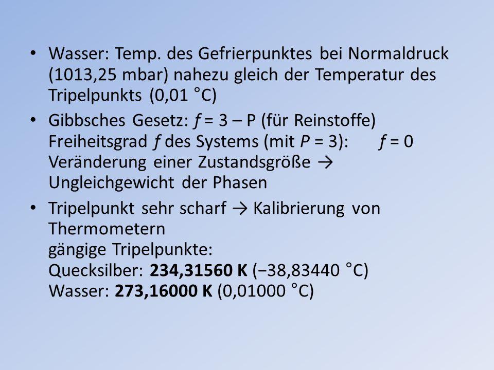 Wasser: Temp. des Gefrierpunktes bei Normaldruck (1013,25 mbar) nahezu gleich der Temperatur des Tripelpunkts (0,01 °C) Gibbsches Gesetz: f = 3 – P (f