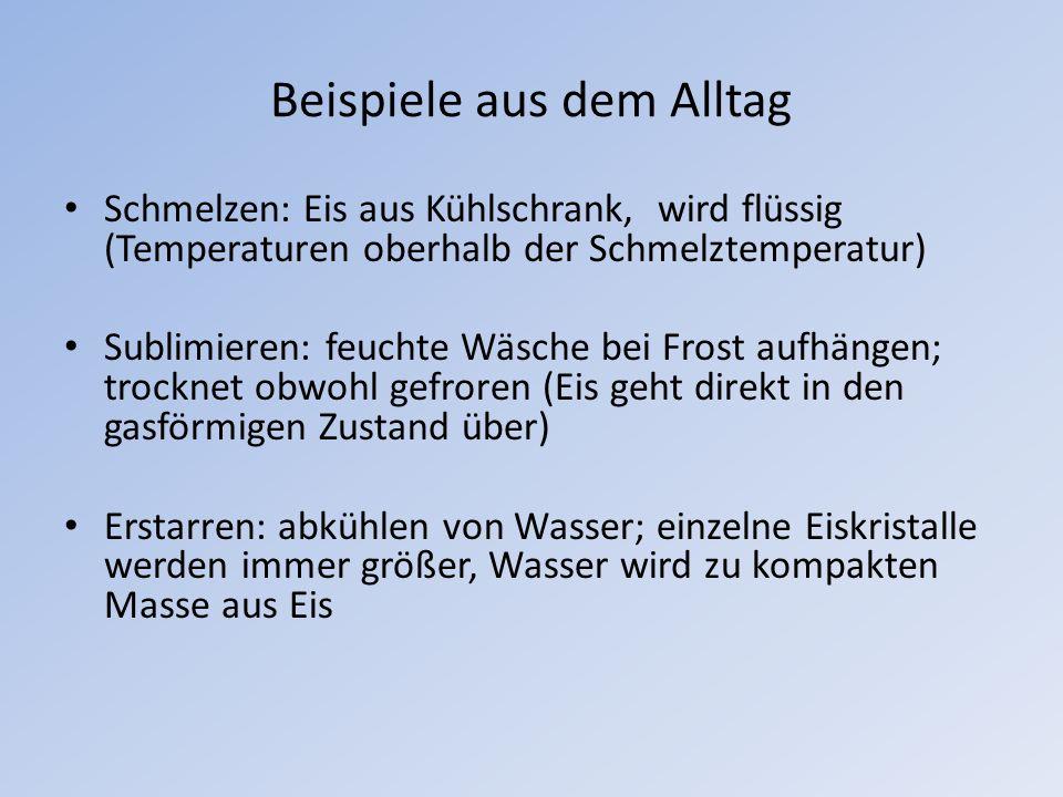 Beispiele aus dem Alltag Schmelzen: Eis aus Kühlschrank, wird flüssig (Temperaturen oberhalb der Schmelztemperatur) Sublimieren: feuchte Wäsche bei Fr