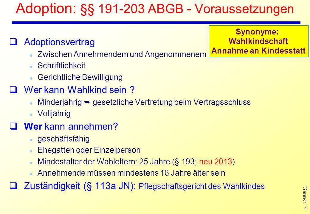 4 Ganner Adoption: §§ 191-203 ABGB - Voraussetzungen Adoptionsvertrag l Zwischen Annehmendem und Angenommenem l Schriftlichkeit l Gerichtliche Bewilligung Wer kann Wahlkind sein .