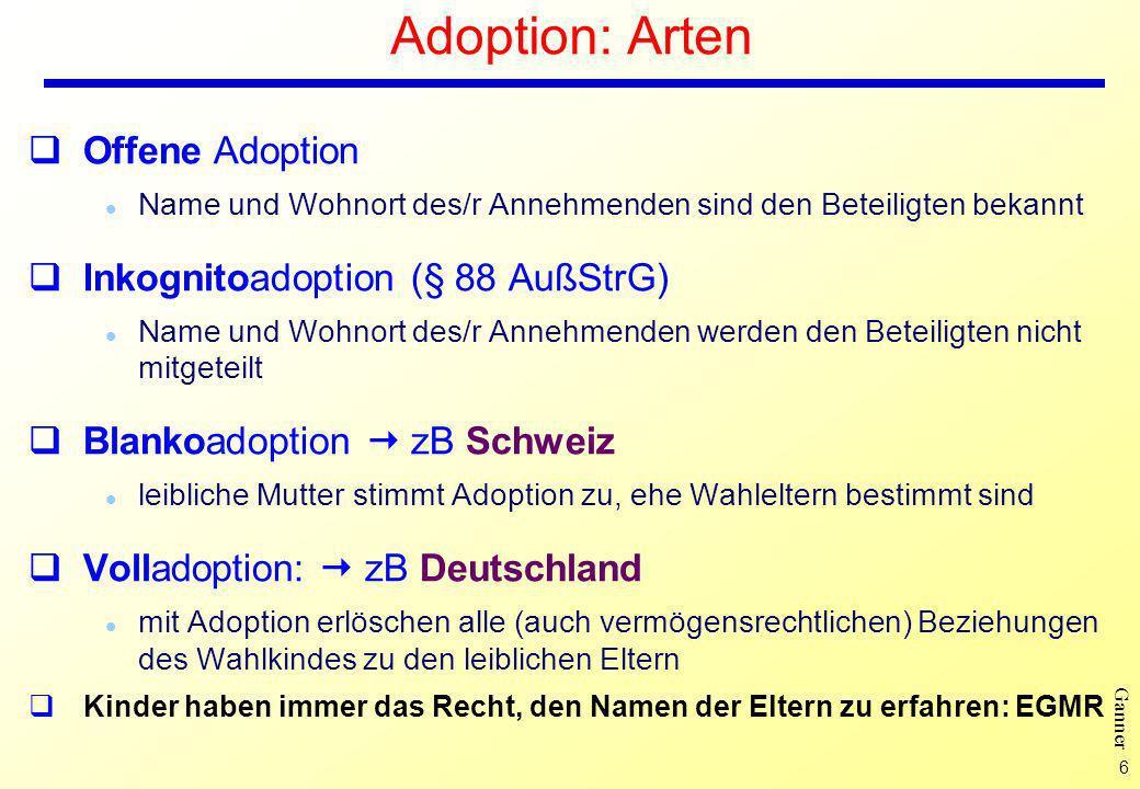 6 Ganner Adoption: Arten Offene Adoption l Name und Wohnort des/r Annehmenden sind den Beteiligten bekannt Inkognitoadoption (§ 88 AußStrG) l Name und Wohnort des/r Annehmenden werden den Beteiligten nicht mitgeteilt Blankoadoption zB Schweiz l leibliche Mutter stimmt Adoption zu, ehe Wahleltern bestimmt sind Volladoption: zB Deutschland l mit Adoption erlöschen alle (auch vermögensrechtlichen) Beziehungen des Wahlkindes zu den leiblichen Eltern Kinder haben immer das Recht, den Namen der Eltern zu erfahren: EGMR