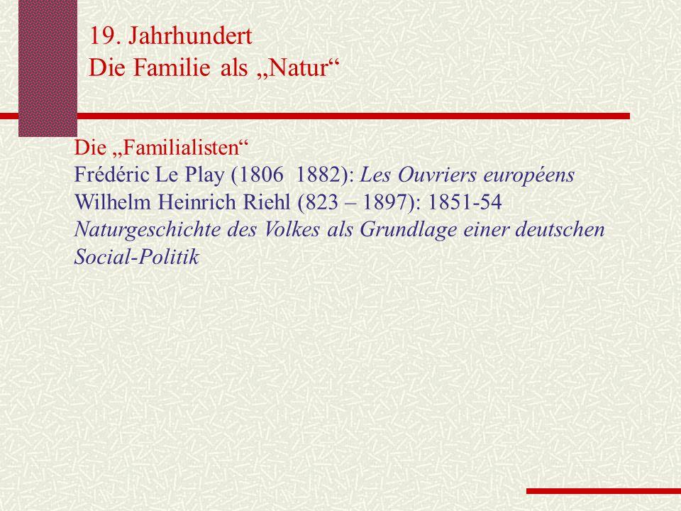 19. Jahrhundert Die Familie als Natur Die Familialisten Frédéric Le Play (1806 1882): Les Ouvriers européens Wilhelm Heinrich Riehl (823 – 1897): 1851