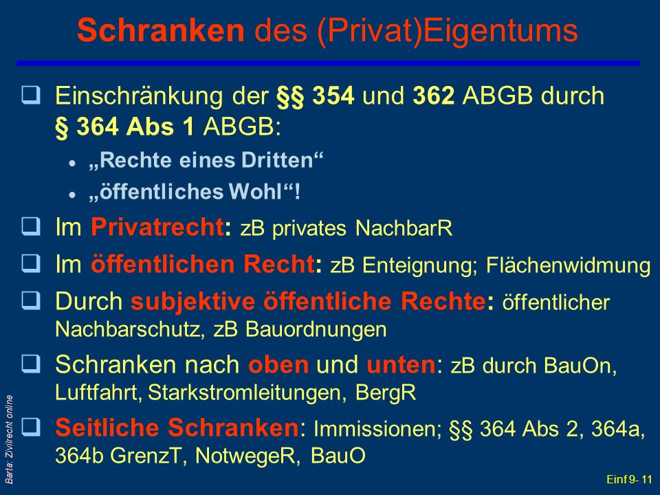 Einf 9- 11 Barta: Zivilrecht online Schranken des (Privat)Eigentums qEinschränkung der §§ 354 und 362 ABGB durch § 364 Abs 1 ABGB: l Rechte eines Dritten l öffentliches Wohl.
