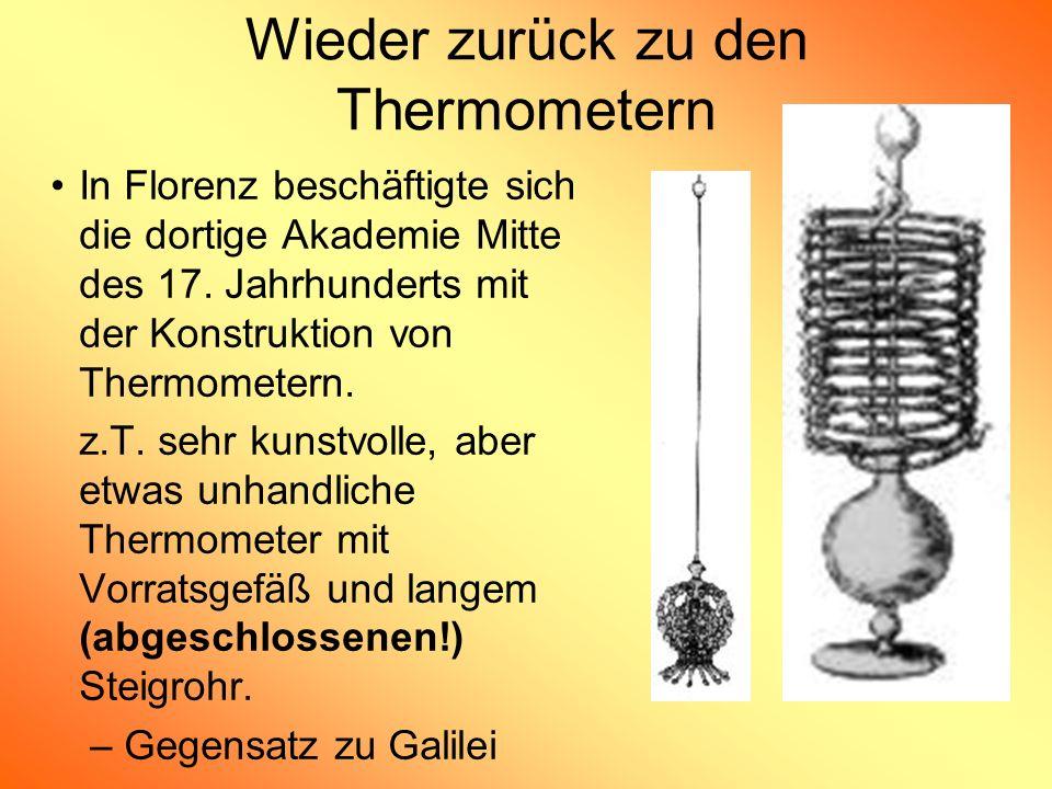 Wieder zurück zu den Thermometern In Florenz beschäftigte sich die dortige Akademie Mitte des 17. Jahrhunderts mit der Konstruktion von Thermometern.