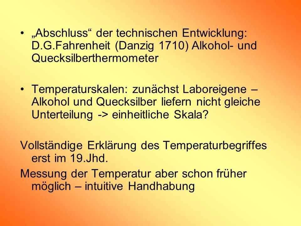 Abschluss der technischen Entwicklung: D.G.Fahrenheit (Danzig 1710) Alkohol- und Quecksilberthermometer Temperaturskalen: zunächst Laboreigene – Alkoh