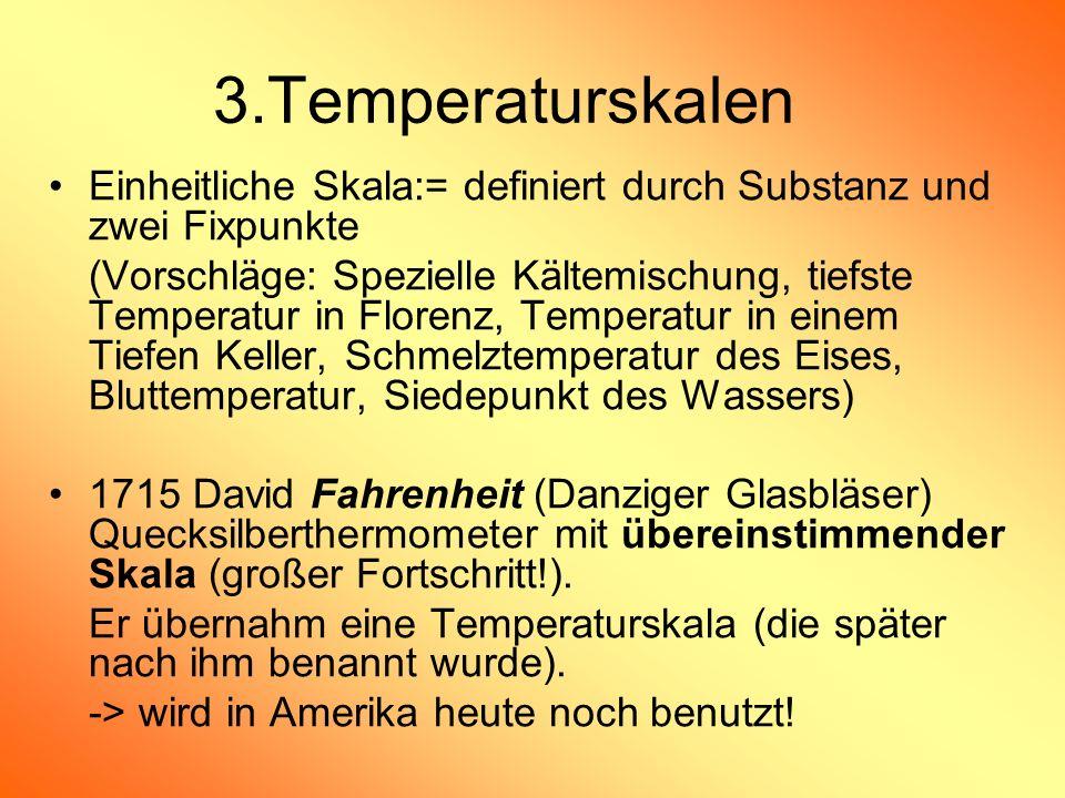 3.Temperaturskalen Einheitliche Skala:= definiert durch Substanz und zwei Fixpunkte (Vorschläge: Spezielle Kältemischung, tiefste Temperatur in Floren