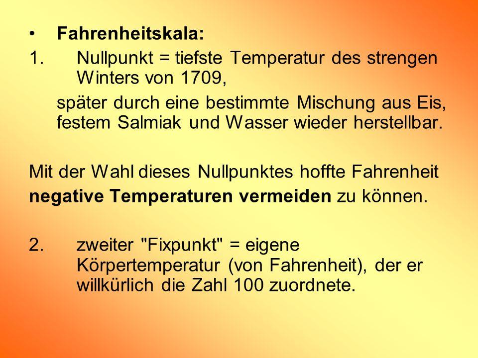 Fahrenheitskala: 1.Nullpunkt = tiefste Temperatur des strengen Winters von 1709, später durch eine bestimmte Mischung aus Eis, festem Salmiak und Wass
