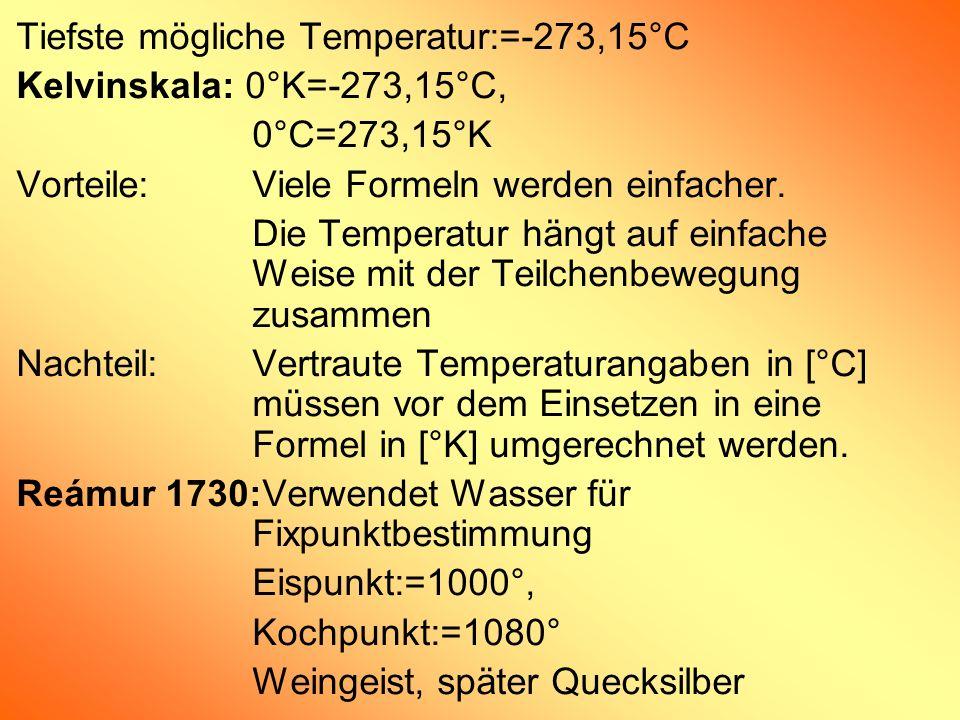 Tiefste mögliche Temperatur:=-273,15°C Kelvinskala: 0°K=-273,15°C, 0°C=273,15°K Vorteile:Viele Formeln werden einfacher. Die Temperatur hängt auf einf