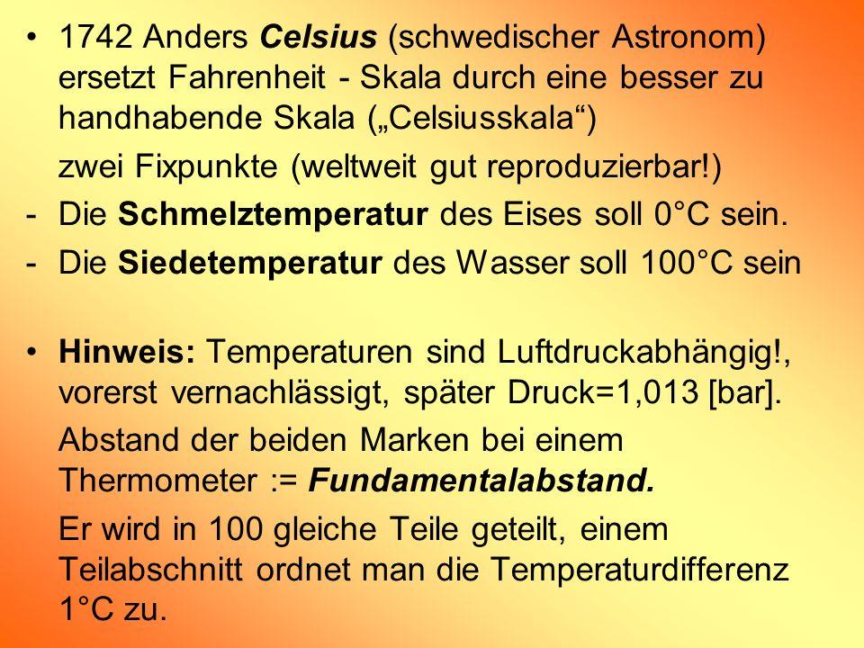 1742 Anders Celsius (schwedischer Astronom) ersetzt Fahrenheit - Skala durch eine besser zu handhabende Skala (Celsiusskala) zwei Fixpunkte (weltweit