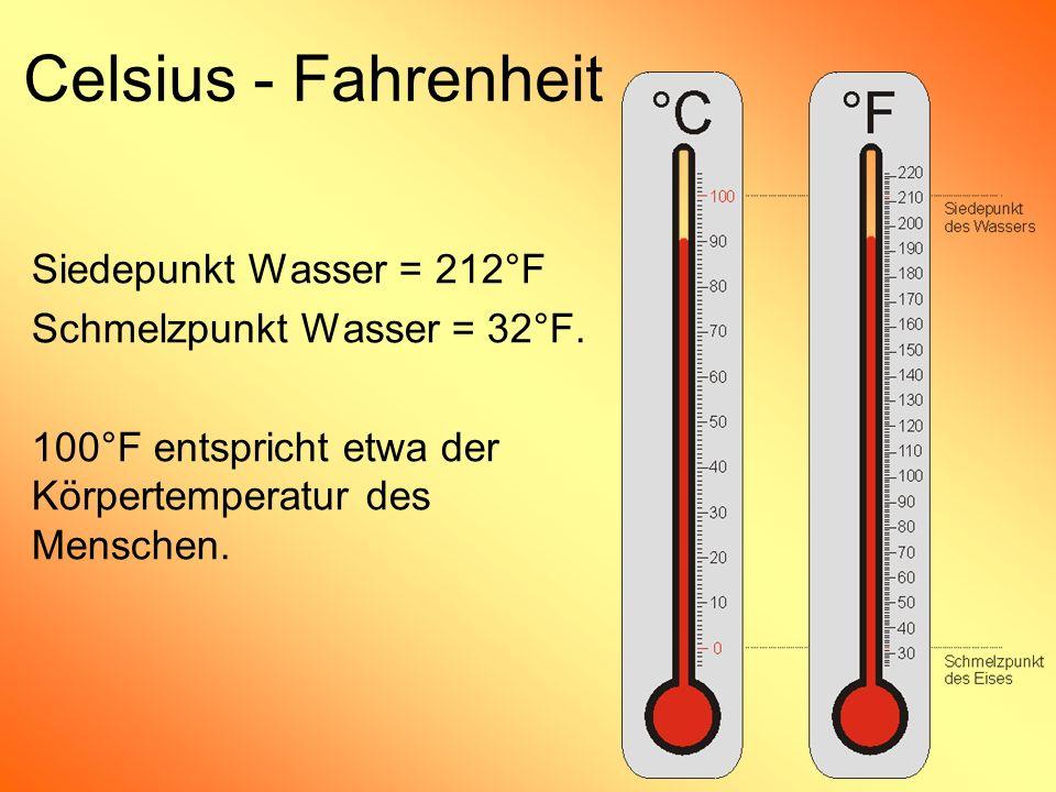Siedepunkt Wasser = 212°F Schmelzpunkt Wasser = 32°F. 100°F entspricht etwa der Körpertemperatur des Menschen. Celsius - Fahrenheit
