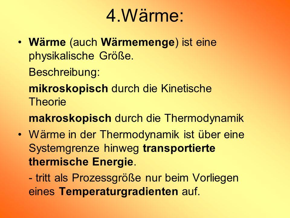 4.Wärme: Wärme (auch Wärmemenge) ist eine physikalische Größe. Beschreibung: mikroskopisch durch die Kinetische Theorie makroskopisch durch die Thermo
