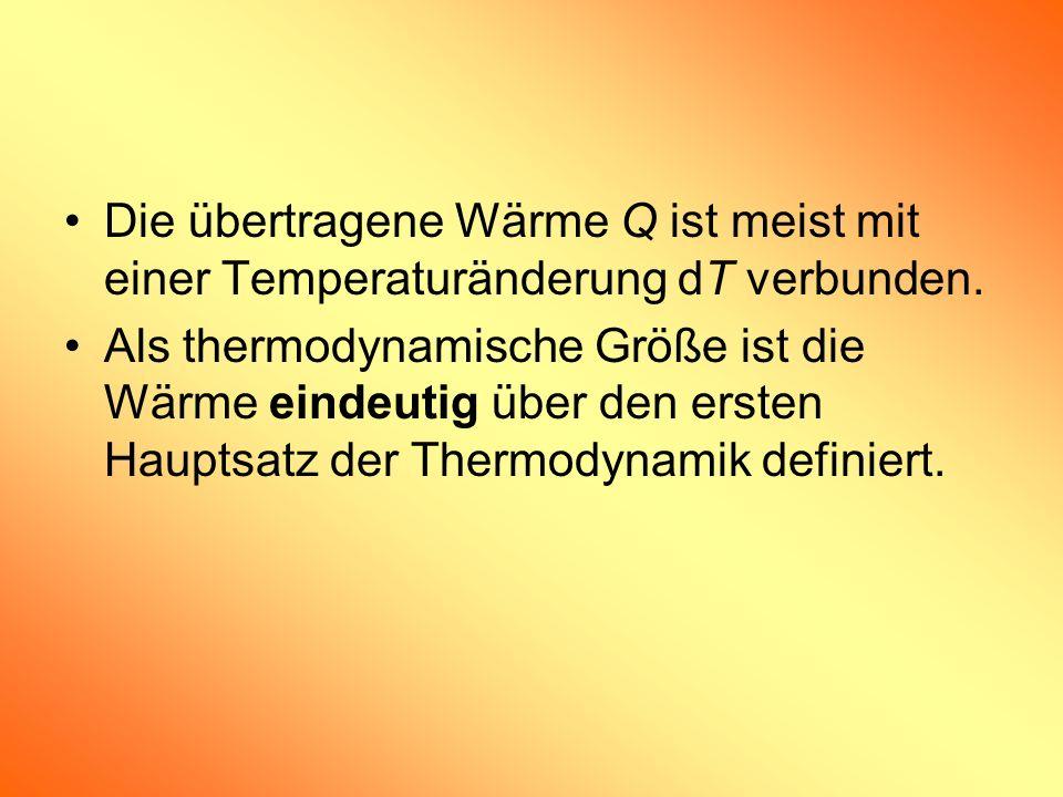 Die übertragene Wärme Q ist meist mit einer Temperaturänderung dT verbunden. Als thermodynamische Größe ist die Wärme eindeutig über den ersten Haupts