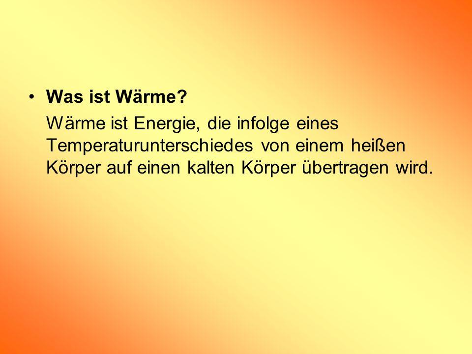Was ist Wärme? Wärme ist Energie, die infolge eines Temperaturunterschiedes von einem heißen Körper auf einen kalten Körper übertragen wird.