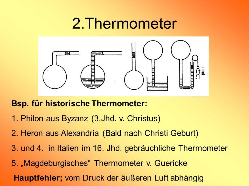 2.Thermometer Bsp. für historische Thermometer: 1.Philon aus Byzanz (3.Jhd. v. Christus) 2.Heron aus Alexandria (Bald nach Christi Geburt) 3.und 4. in