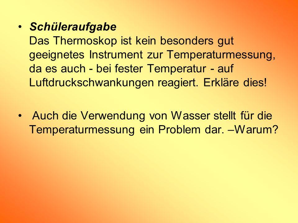 Schüleraufgabe Das Thermoskop ist kein besonders gut geeignetes Instrument zur Temperaturmessung, da es auch - bei fester Temperatur - auf Luftdrucksc