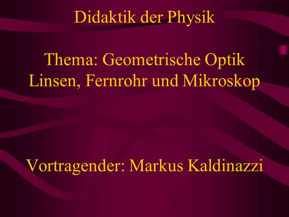 Didaktik der Physik Thema: Geometrische Optik Linsen, Fernrohr und Mikroskop Vortragender: Markus Kaldinazzi