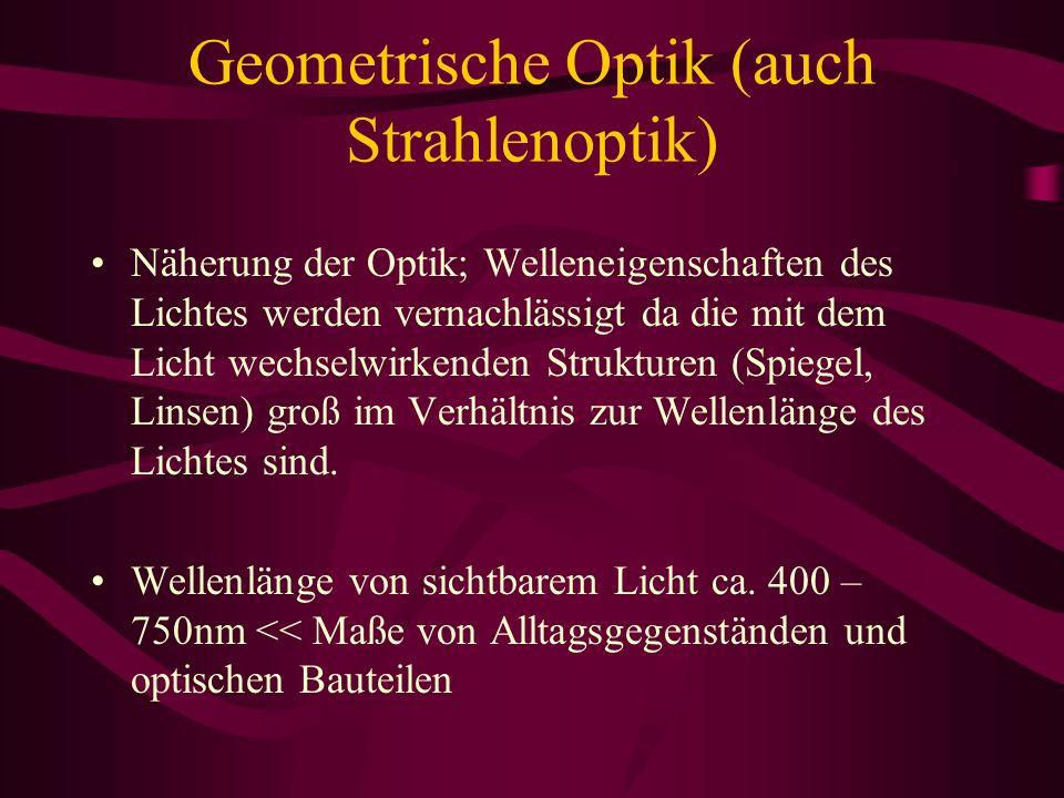 Geometrische Optik (auch Strahlenoptik) Näherung der Optik; Welleneigenschaften des Lichtes werden vernachlässigt da die mit dem Licht wechselwirkenden Strukturen (Spiegel, Linsen) groß im Verhältnis zur Wellenlänge des Lichtes sind.