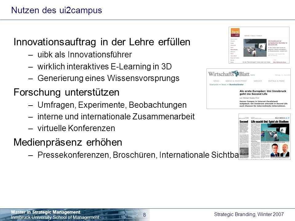 Strategic Branding, Winter 2007 9 Master in Strategic Management Innsbruck University School of Management Potenziale des ui2campus Zusammen lernen in 3D –e-learning ohne Grenzen –Virtuelle Universität für Kurse, Projekte, Betreuung, etc.