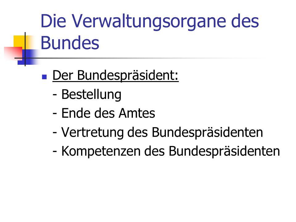 Die Verwaltungsorgane des Bundes Der Bundespräsident: - Bestellung - Ende des Amtes - Vertretung des Bundespräsidenten - Kompetenzen des Bundespräside
