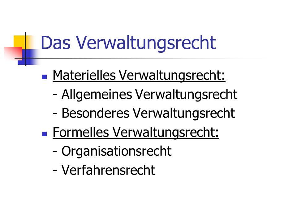 Das Verwaltungsrecht Materielles Verwaltungsrecht: - Allgemeines Verwaltungsrecht - Besonderes Verwaltungsrecht Formelles Verwaltungsrecht: - Organisa