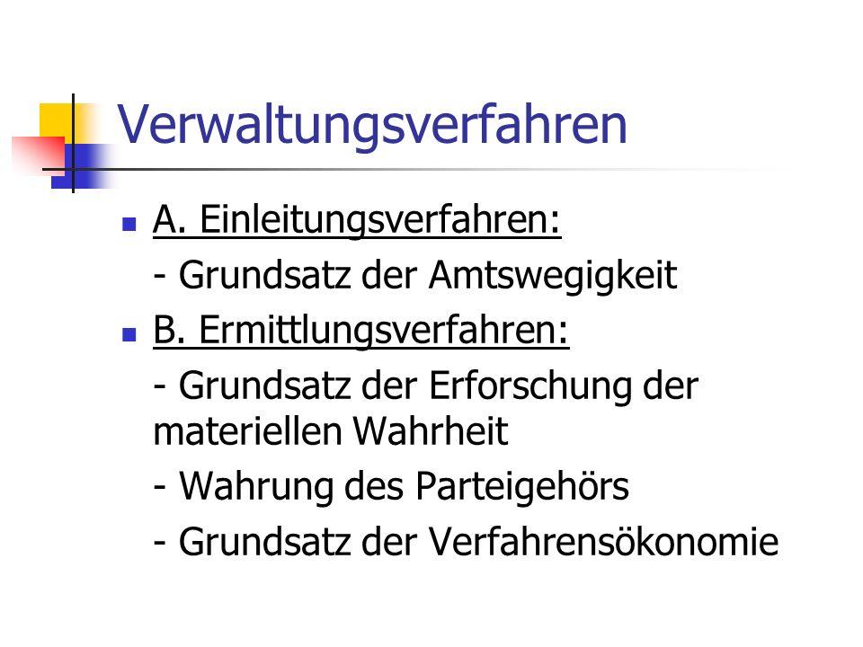 Verwaltungsverfahren A. Einleitungsverfahren: - Grundsatz der Amtswegigkeit B. Ermittlungsverfahren: - Grundsatz der Erforschung der materiellen Wahrh