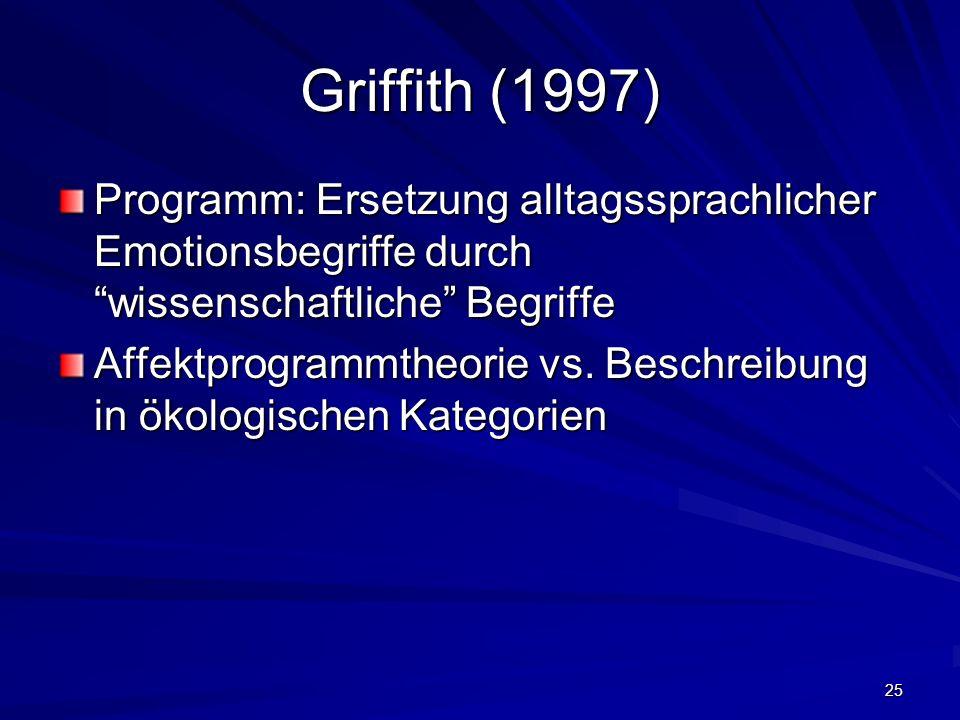 25 Griffith (1997) Programm: Ersetzung alltagssprachlicher Emotionsbegriffe durch wissenschaftliche Begriffe Affektprogrammtheorie vs. Beschreibung in