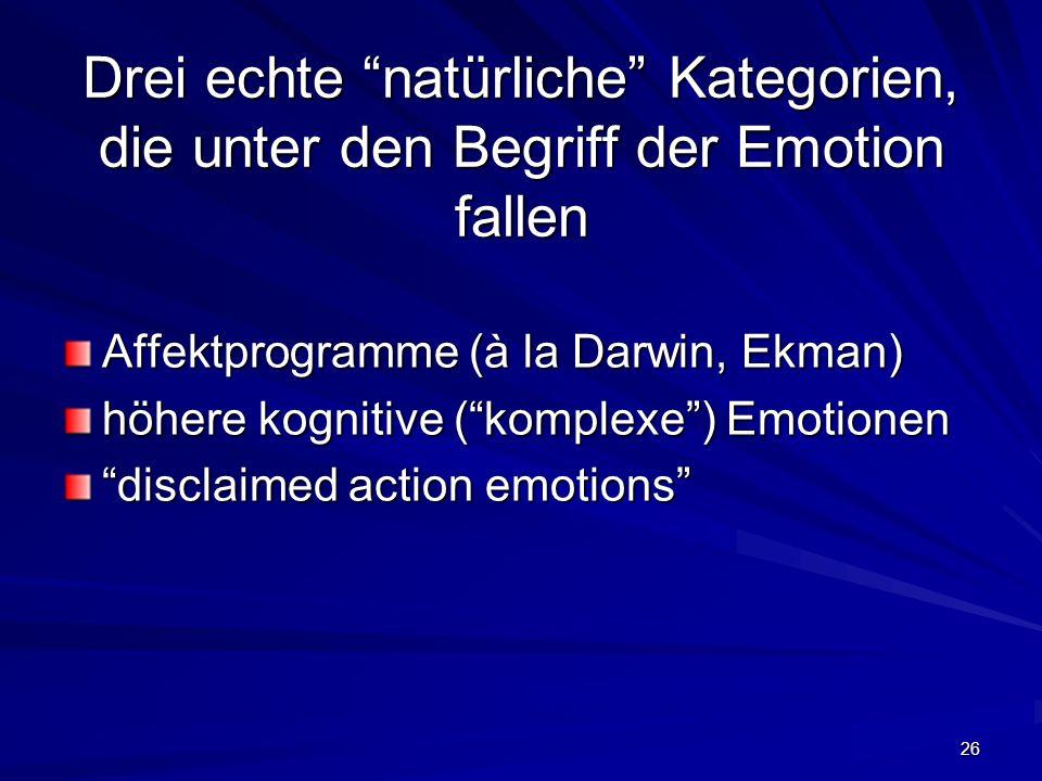 26 Drei echte natürliche Kategorien, die unter den Begriff der Emotion fallen Affektprogramme (à la Darwin, Ekman) höhere kognitive (komplexe) Emotion