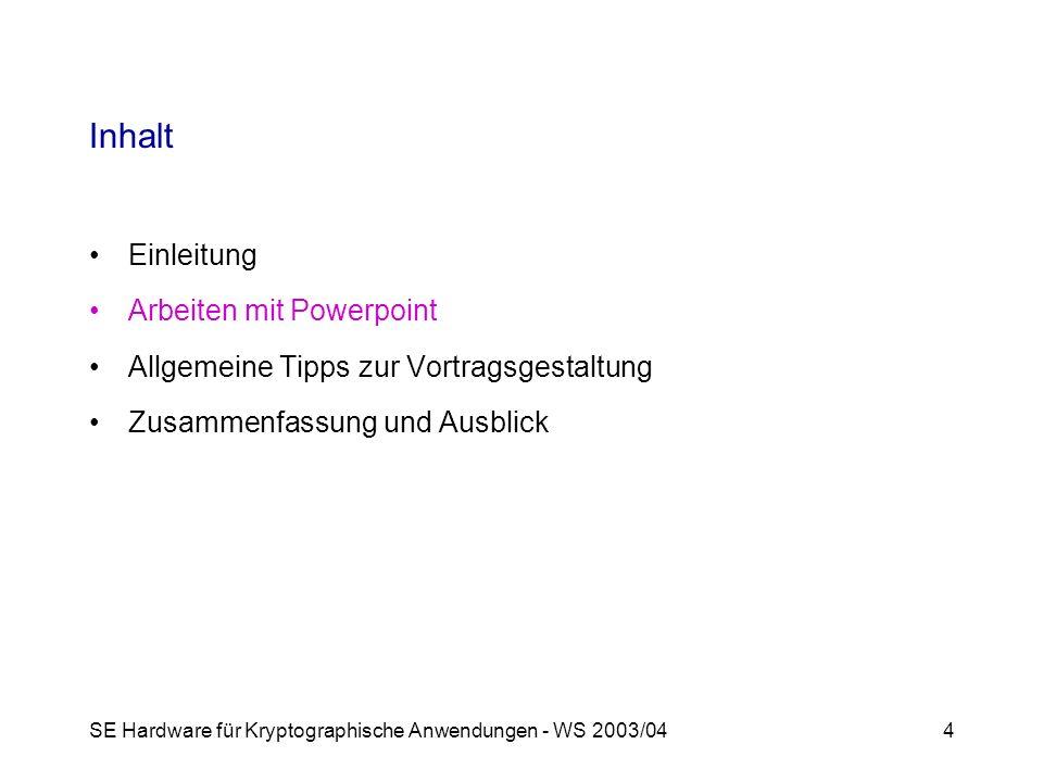 SE Hardware für Kryptographische Anwendungen - WS 2003/044 Inhalt Einleitung Arbeiten mit Powerpoint Allgemeine Tipps zur Vortragsgestaltung Zusammenfassung und Ausblick